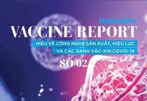 Vaccine Report - 02: Hiểu về công nghệ sản xuất, hiệu lực và các dạng Vắc-Xin Covid-19
